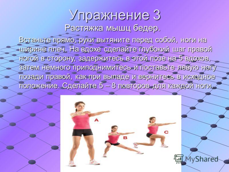 Упражнение 3 Растяжка мышц бедер. Встаньте прямо, руки вытяните перед собой, ноги на ширине плеч. На вдохе сделайте глубокий шаг правой ногой в сторону, задержитесь в этой позе на 5 вдохов, затем немного приподнимитесь и поставьте левую ногу позади п