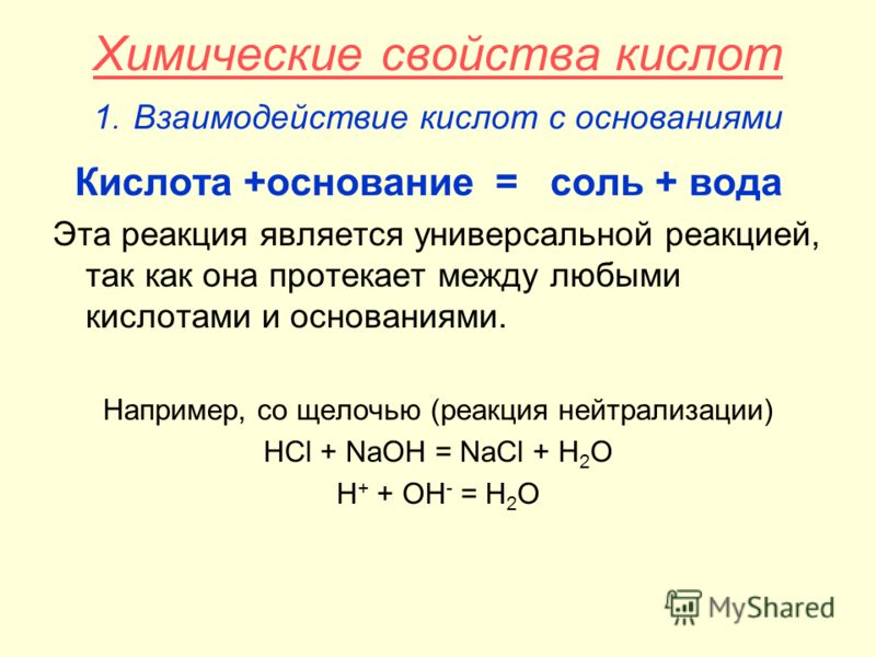 Химические свойства кислот 1. Взаимодействие кислот с основаниями Кислота +основание = соль + вода Эта реакция является универсальной реакцией, так как она протекает между любыми кислотами и основаниями. Например, со щелочью (реакция нейтрализации) H