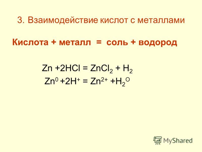 3. Взаимодействие кислот с металлами Кислота + металл = соль + водород Zn +2HCl = ZnCl 2 + H 2 Zn 0 +2H + = Zn 2+ +H 2 O