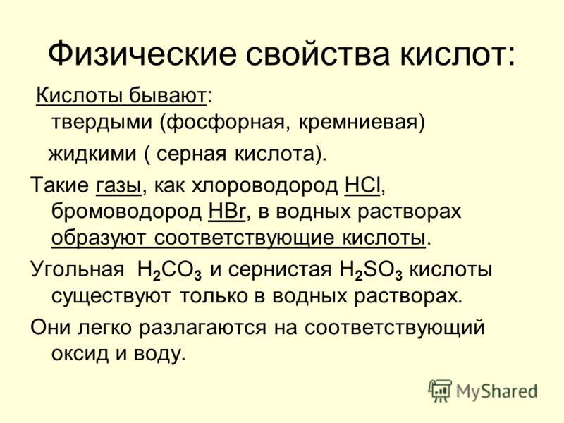 Физические свойства кислот: Кислоты бывают: твердыми (фосфорная, кремниевая) жидкими ( серная кислота). Такие газы, как хлороводород HCl, бромоводород HBr, в водных растворах образуют соответствующие кислоты. Угольная H 2 CO 3 и сернистая H 2 SO 3 ки