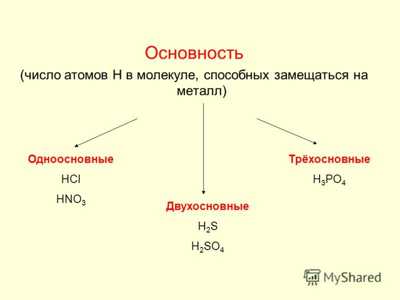 Основность (число атомов H в молекуле, способных замещаться на металл) Одноосновные HCl HNO 3 Двухосновные H 2 S H 2 SO 4 Трёхосновные H 3 PO 4
