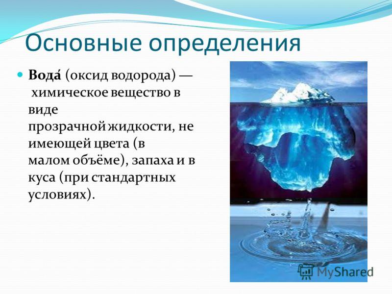 Основные определения Вода́ (оксид водорода) химическое вещество в виде прозрачной жидкости, не имеющей цвета (в малом объёме), запаха и в куса (при стандартных условиях).
