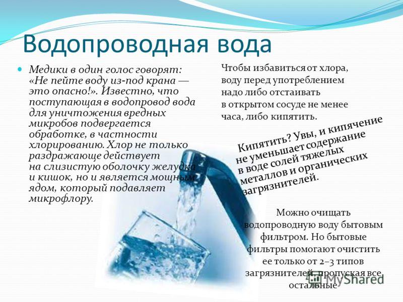 Водопроводная вода Медики в один голос говорят: «Не пейте воду из-под крана это опасно!». Известно, что поступающая в водопровод вода для уничтожения вредных микробов подвергается обработке, в частности хлорированию. Хлор не только раздражающе действ