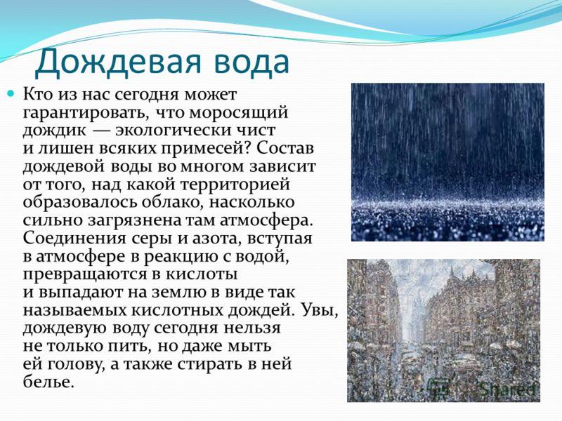 Дождевая вода Кто из нас сегодня может гарантировать, что моросящий дождик экологически чист и лишен всяких примесей? Состав дождевой воды во многом зависит от того, над какой территорией образовалось облако, насколько сильно загрязнена там атмосфера