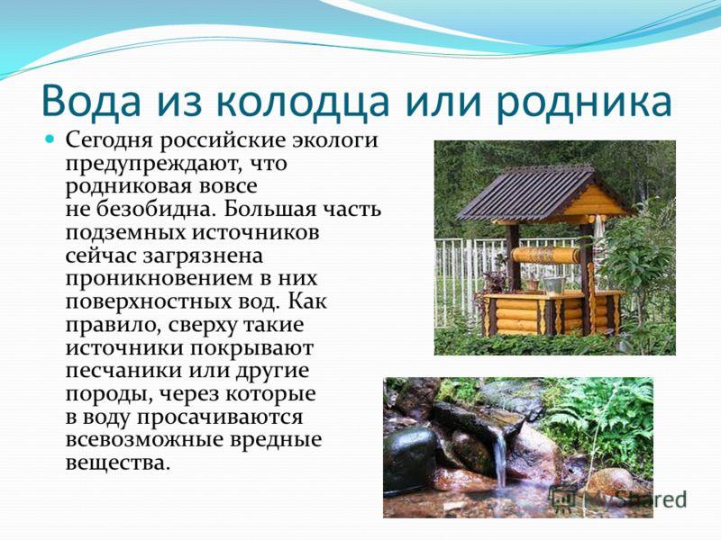 Вода из колодца или родника Сегодня российские экологи предупреждают, что родниковая вовсе не безобидна. Большая часть подземных источников сейчас загрязнена проникновением в них поверхностных вод. Как правило, сверху такие источники покрывают песчан