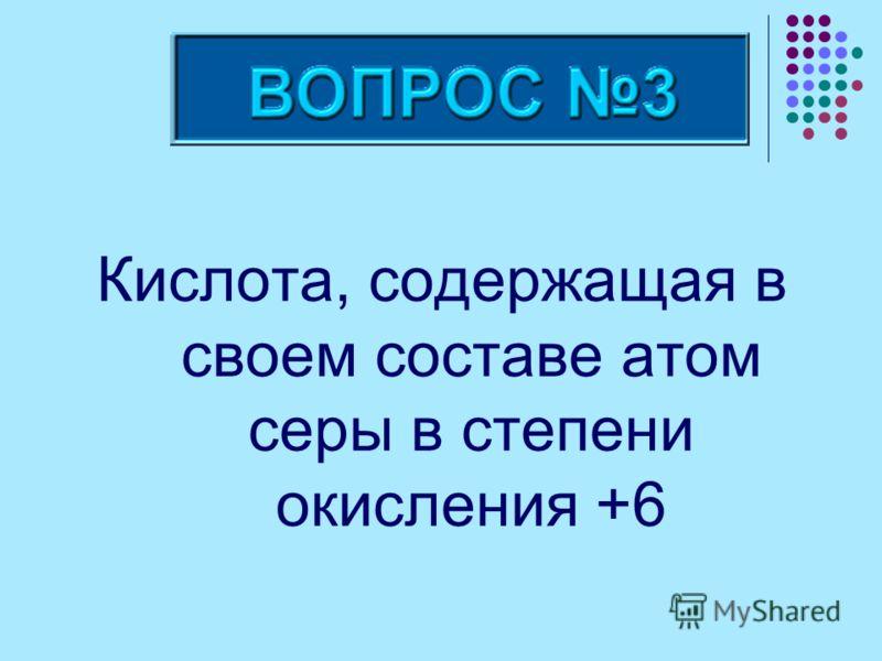 Кислота, содержащая в своем составе атом серы в степени окисления +6