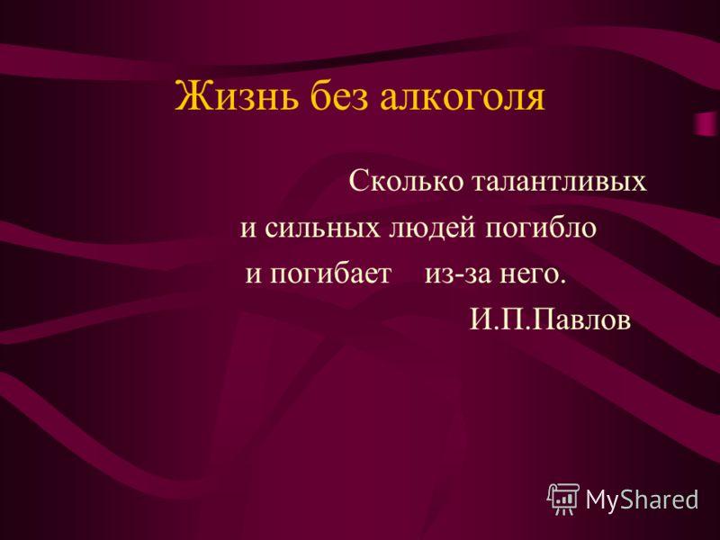Жизнь без алкоголя Сколько талантливых и сильных людей погибло и погибает из-за него. И.П.Павлов