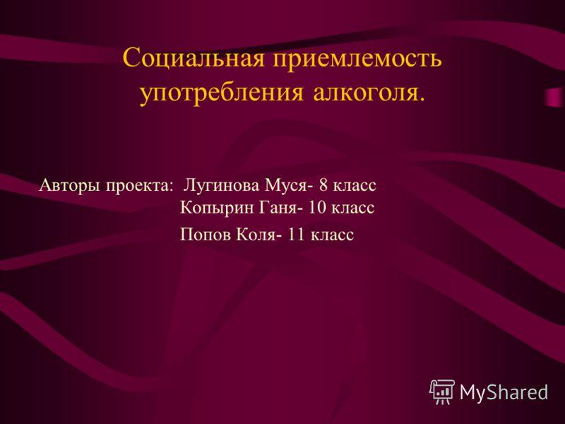Социальная приемлемость употребления алкоголя. Авторы проекта: Лугинова Муся- 8 класс Копырин Ганя- 10 класс Попов Коля- 11 класс