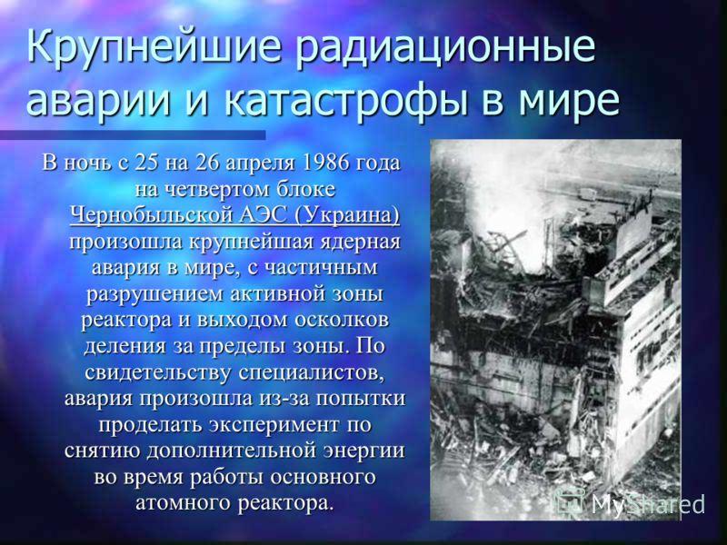 Крупнейшие радиационные аварии и катастрофы в мире В ночь с 25 на 26 апреля 1986 года на четвертом блоке Чернобыльской АЭС (Украина) произошла крупней