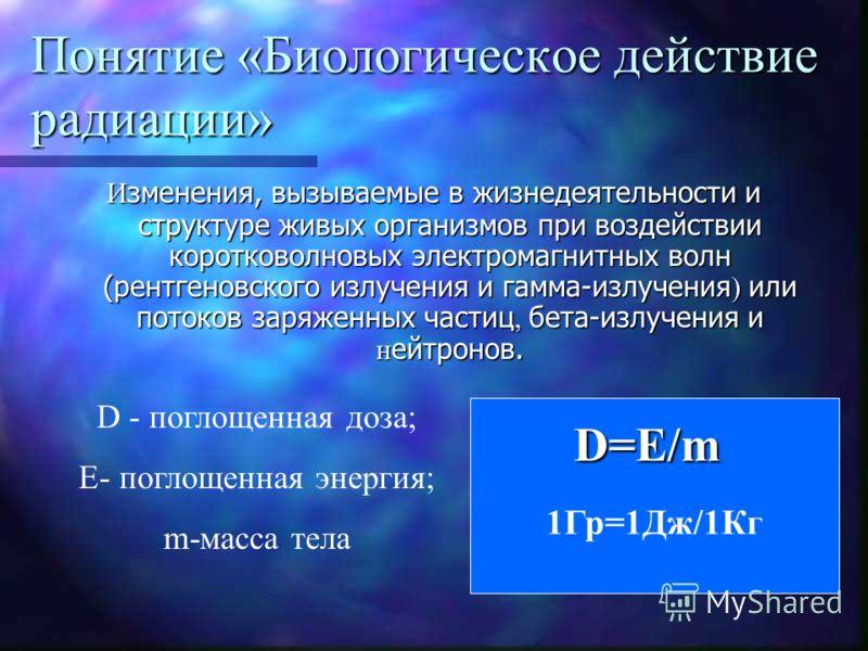Понятие «Биологическое действие радиации» И зменения, вызываемые в жизнедеятельности и структуре живых организмов при воздействии коротковолновых электромагнитных волн (рентгеновского излучения и гамма-излучения ) или потоков заряженных частиц, бета-