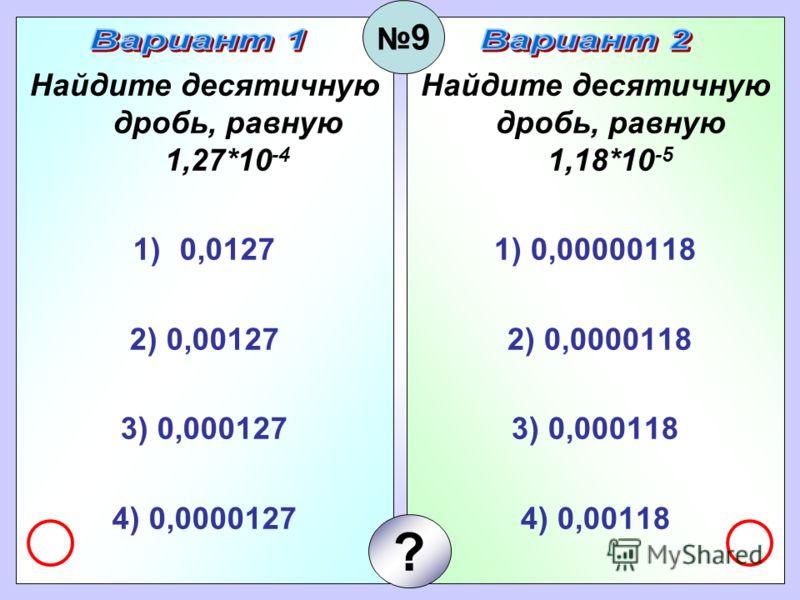 Найдите десятичную дробь, равную 1,27*10 -4 1)0,0127 2) 0,00127 3) 0,000127 4) 0,0000127 Найдите десятичную дробь, равную 1,18*10 -5 1) 0,00000118 2) 0,0000118 3) 0,000118 4) 0,00118 9 ?