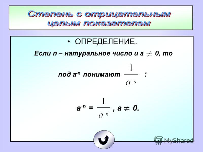 ОПРЕДЕЛЕНИЕ. Если n – натуральное число и а 0, то под а -n понимают : а -n =, а 0.