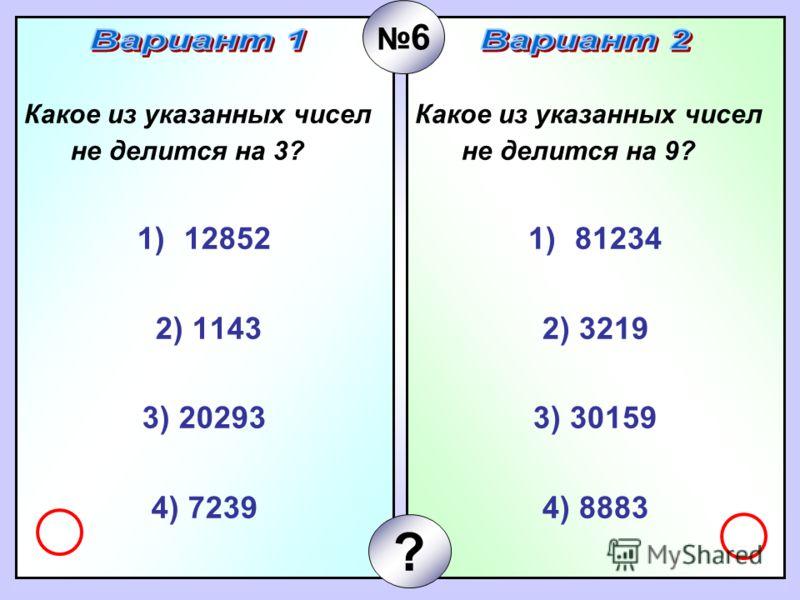 Какое из указанных чисел не делится на 3? 1)12852 2) 1143 3) 20293 4) 7239 Какое из указанных чисел не делится на 9? 1)81234 2) 3219 3) 30159 4) 8883 6 ?