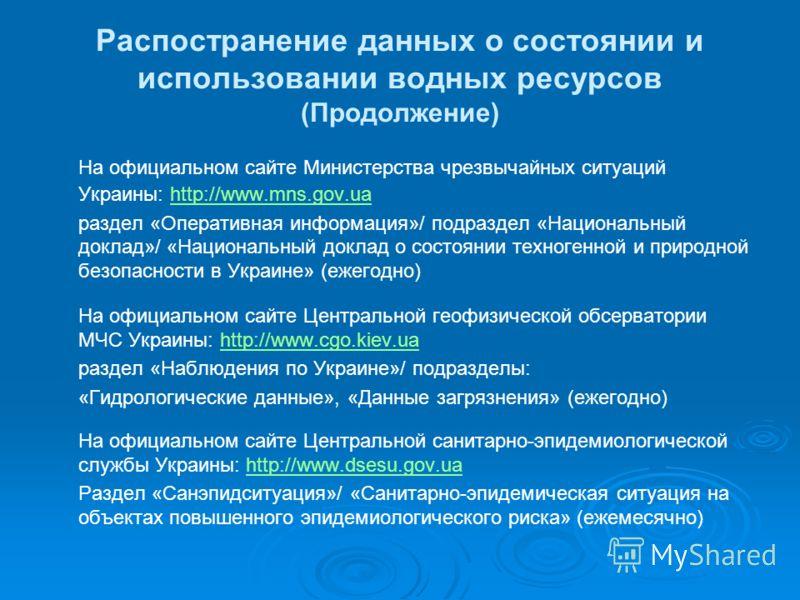 Распостранение данных о состоянии и использовании водных ресурсов (Продолжение) На официальном сайте Министерства чрезвычайных ситуаций Украины: http://www.mns.gov.uahttp://www.mns.gov.ua раздел «Оперативная информация»/ подраздел «Национальный докла