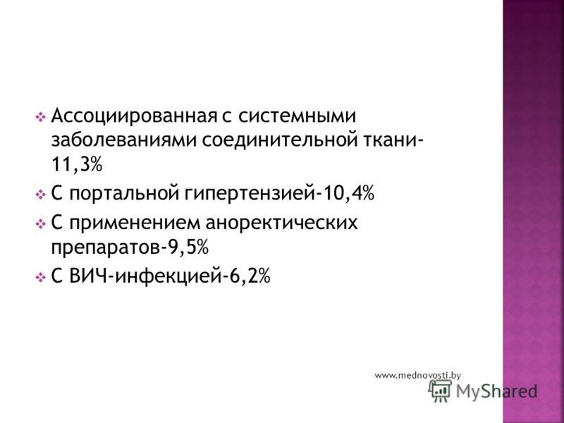 Ассоциированная с системными заболеваниями соединительной ткани- 11,3% С портальной гипертензией-10,4% C применением аноректических препаратов-9,5% C ВИЧ-инфекцией-6,2% www.mednovosti.by