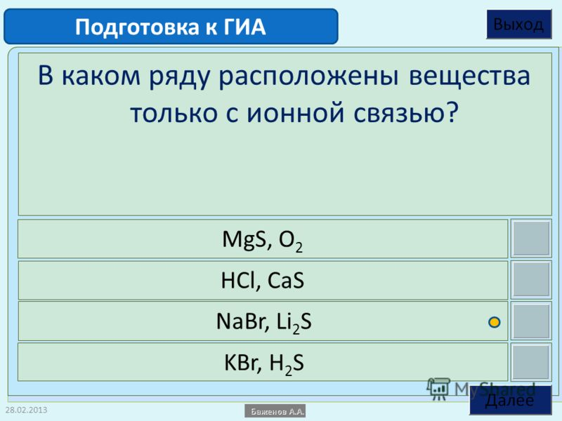 28.02.2013 В каком ряду расположены вещества только с ионной связью? MgS, O 2 HCl, CaS NaBr, Li 2 S KBr, H 2 S Подготовка к ГИА