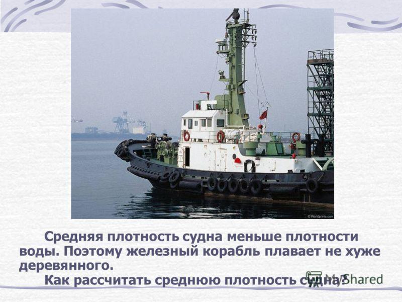 Средняя плотность судна меньше плотности воды. Поэтому железный корабль плавает не хуже деревянного. Как рассчитать среднюю плотность судна?