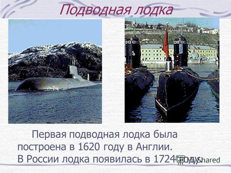 Подводная лодка Первая подводная лодка была построена в 1620 году в Англии. В России лодка появилась в 1724 году.