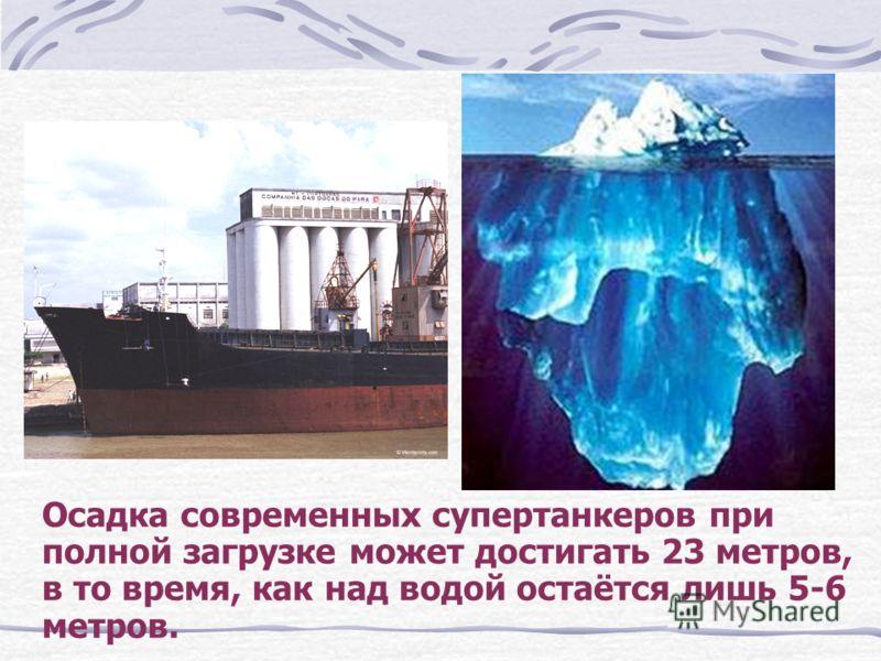 Осадка современных супертанкеров при полной загрузке может достигать 23 метров, в то время, как над водой остаётся лишь 5-6 метров.