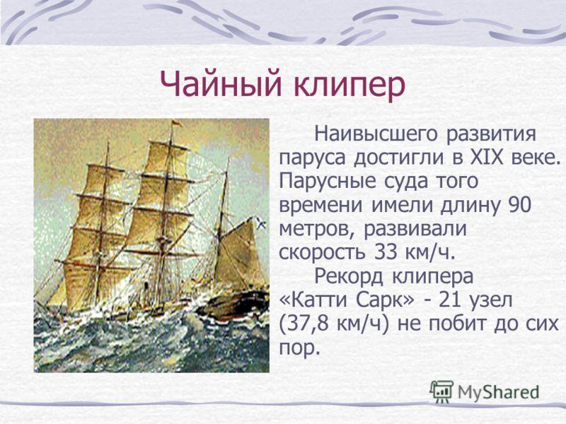 Чайный клипер Наивысшего развития паруса достигли в ХIХ веке. Парусные суда того времени имели длину 90 метров, развивали скорость 33 км/ч. Рекорд клипера «Катти Сарк» - 21 узел (37,8 км/ч) не побит до сих пор.