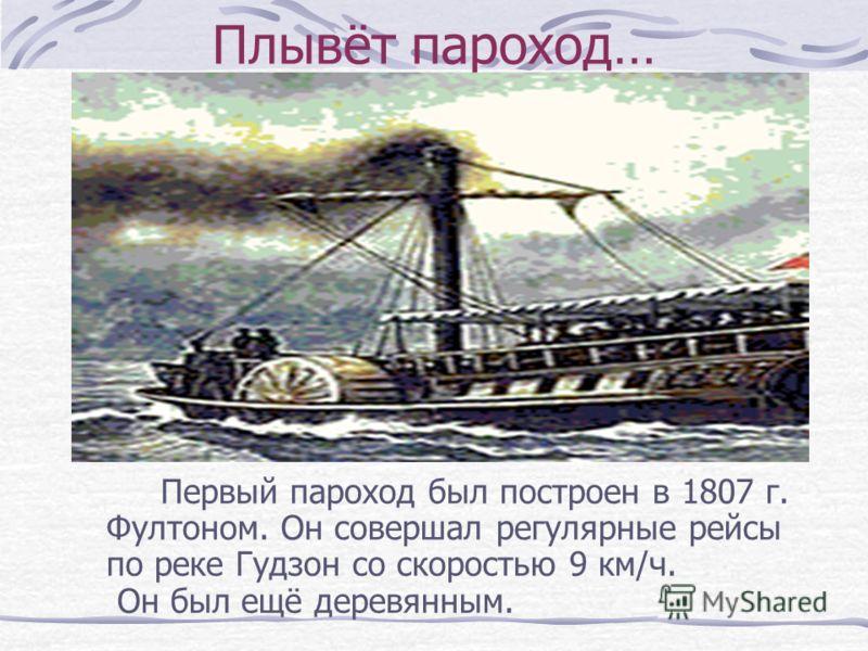 Плывёт пароход… Первый пароход был построен в 1807 г. Фултоном. Он совершал регулярные рейсы по реке Гудзон со скоростью 9 км/ч. Он был ещё деревянным.