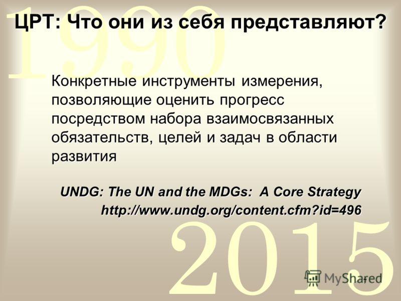 2015 1990 7 ЦРТ: Что они из себя представляют? Конкретные инструменты измерения, позволяющие оценить прогресс посредством набора взаимосвязанных обязательств, целей и задач в области развития UNDG: The UN and the MDGs: A Core Strategy http://www.undg