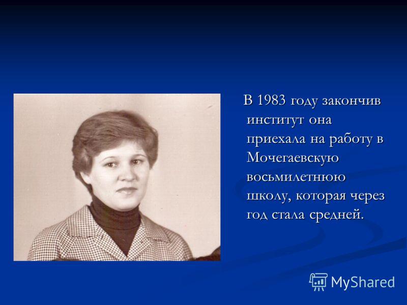 В 1983 году закончив институт она приехала на работу в Мочегаевскую восьмилетнюю школу, которая через год стала средней.