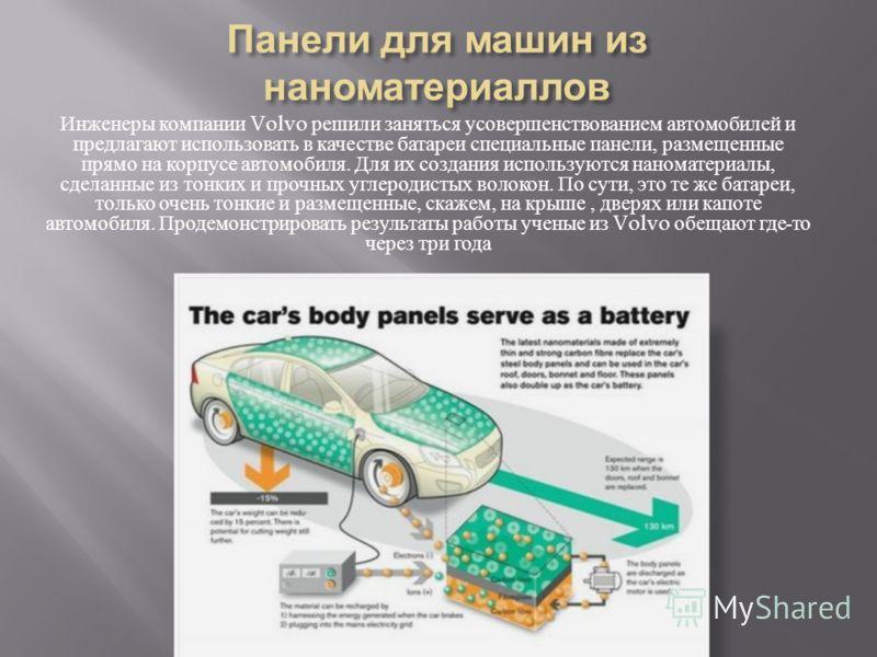 Инженеры компании Volvo решили заняться усовершенствованием автомобилей и предлагают использовать в качестве батареи специальные панели, размещенные прямо на корпусе автомобиля. Для их создания используются наноматериалы, сделанные из тонких и прочны