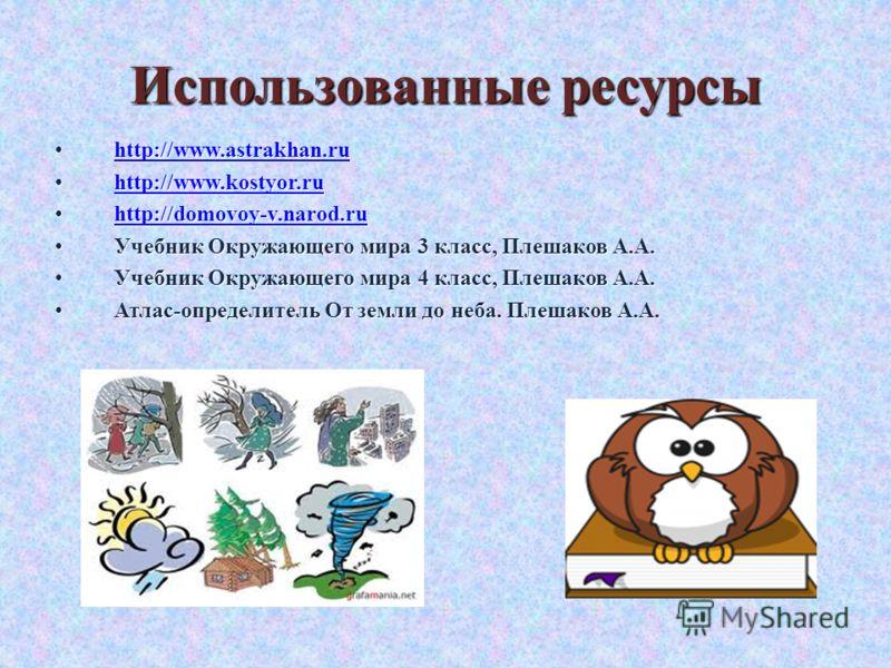 Использованные ресурсы http://www.astrakhan.ru http://www.astrakhan.ru http://www.astrakhan.ru http://www.kostyor.ru http://www.kostyor.ru http://www.kostyor.ru http://domovoy-v.narod.ru http://domovoy-v.narod.ru http://domovoy-v.narod.ru Учебник Окр