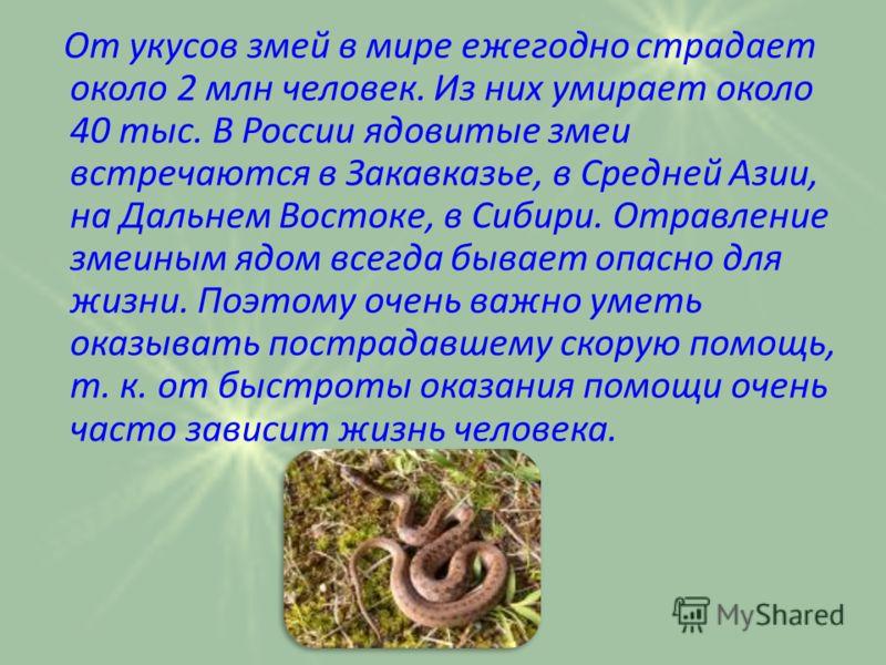 От укусов змей в мире ежегодно страдает около 2 млн человек. Из них умирает около 40 тыс. В России ядовитые змеи встречаются в Закавказье, в Средней Азии, на Дальнем Востоке, в Сибири. Отравление змеиным ядом всегда бывает опасно для жизни. Поэтому о