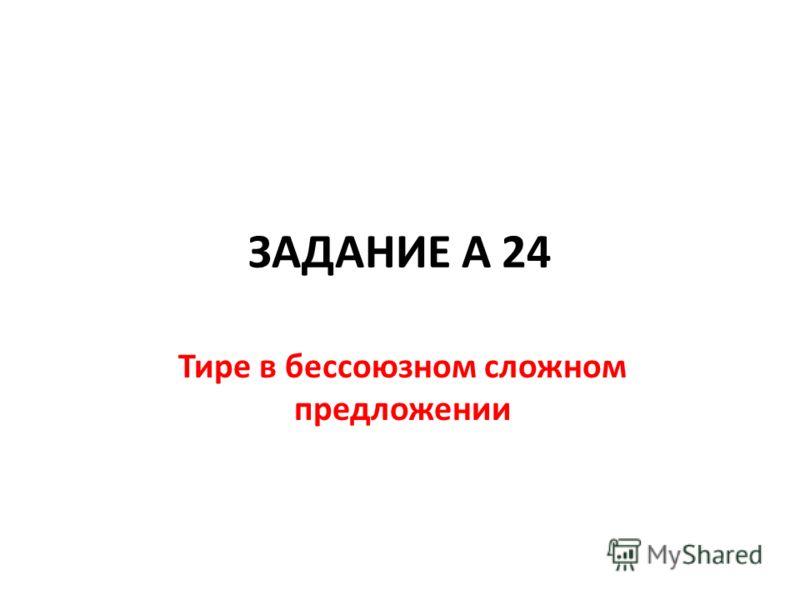 ЗАДАНИЕ А 24 Тире в бессоюзном сложном предложении