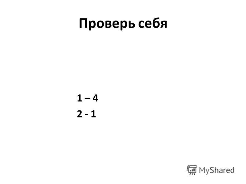 Проверь себя 1 – 4 2 - 1