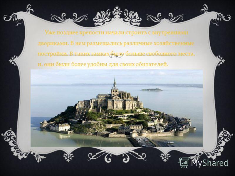 Уже позднее крепости начали строить с внутренними двориками. В нем размещались различные хозяйственные постройки. В таких замках было больше свободного места, и, они были более удобны для своих обитателей.