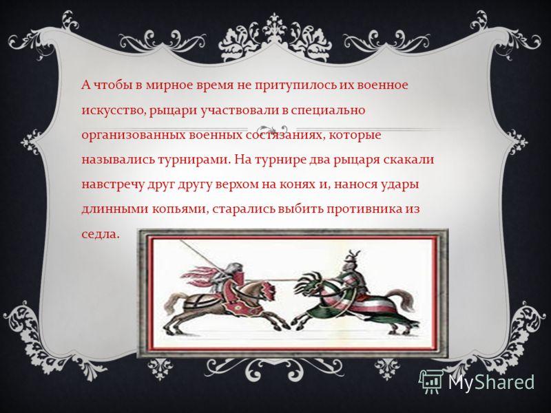 А чтобы в мирное время не притупилось их военное искусство, рыцари участвовали в специально организованных военных состязаниях, которые назывались турнирами. На турнире два рыцаря скакали навстречу друг другу верхом на конях и, нанося удары длинными
