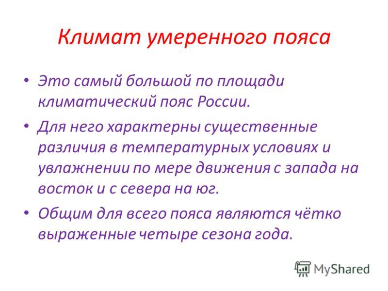 Климат умеренного пояса Это самый большой по площади климатический пояс России. Для него характерны существенные различия в температурных условиях и увлажнении по мере движения с запада на восток и с севера на юг. Общим для всего пояса являются чётко