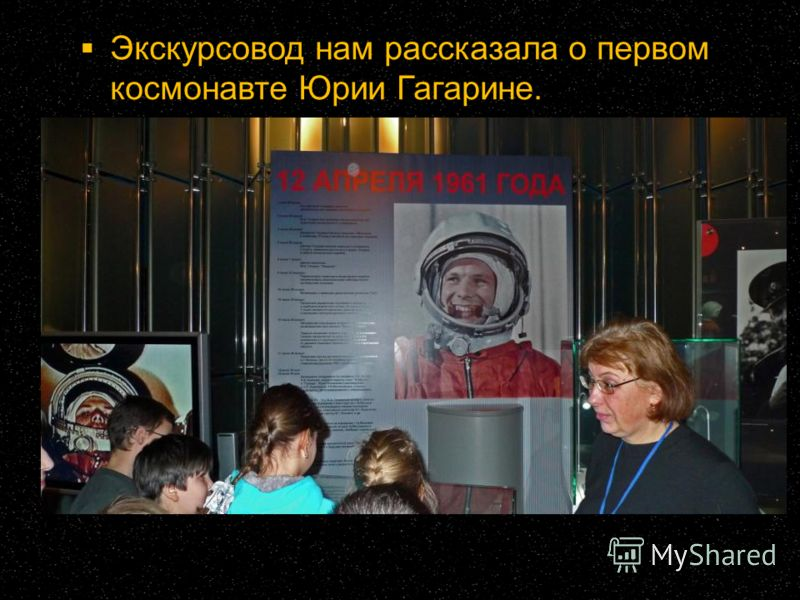 Экскурсовод нам рассказала о первом космонавте Юрии Гагарине.