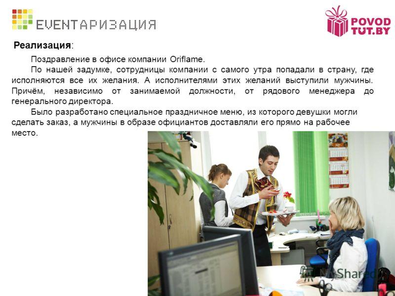 Реализация: Поздравление в офисе компании Oriflame. По нашей задумке, сотрудницы компании с самого утра попадали в страну, где исполняются все их желания. А исполнителями этих желаний выступили мужчины. Причём, независимо от занимаемой должности, от