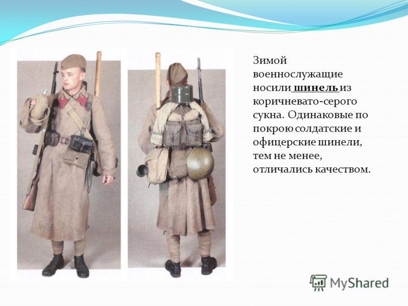 Зимой военнослужащие носили шинель из коричневато-серого сукна. Одинаковые по покрою солдатские и офицерские шинели, тем не менее, отличались качеством.