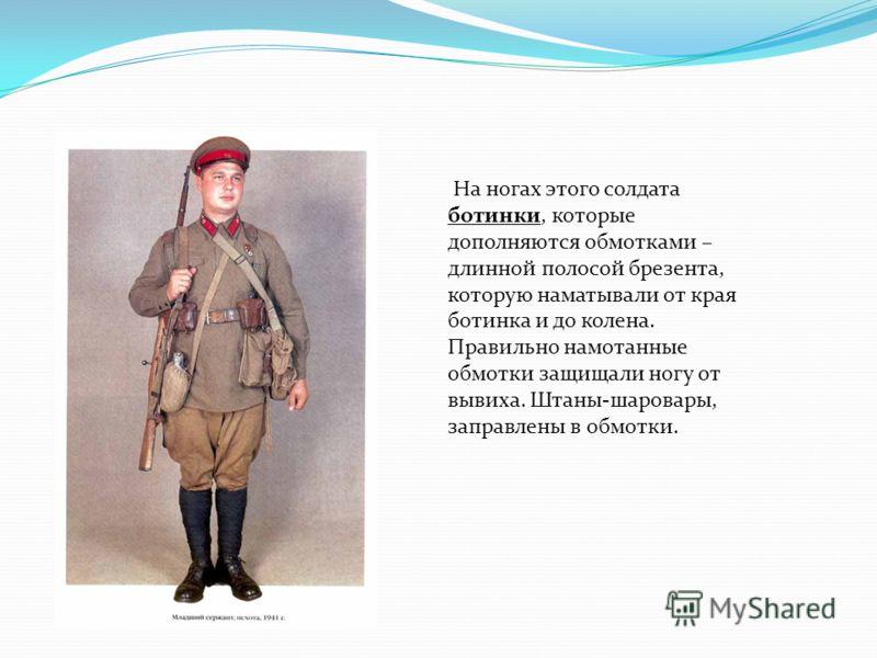 На ногах этого солдата ботинки, которые дополняются обмотками – длинной полосой брезента, которую наматывали от края ботинка и до колена. Правильно намотанные обмотки защищали ногу от вывиха. Штаны-шаровары, заправлены в обмотки.