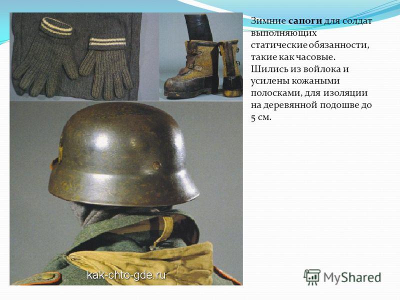 Зимние сапоги для солдат выполняющих статические обязанности, такие как часовые. Шились из войлока и усилены кожаными полосками, для изоляции на деревянной подошве до 5 см.