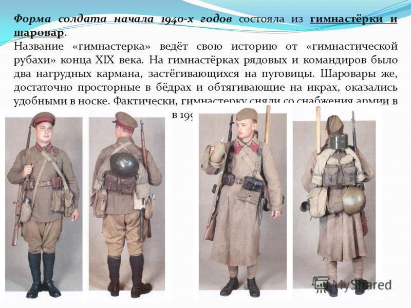 Форма солдата начала 1940-х годов состояла из гимнастёрки и шаровар. Название «гимнастерка» ведёт свою историю от «гимнастической рубахи» конца XIX века. На гимнастёрках рядовых и командиров было два нагрудных кармана, застёгивающихся на пуговицы. Ша