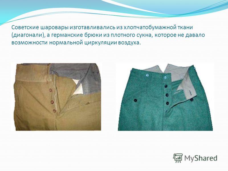 Советские шаровары изготавливались из хлопчатобумажной ткани (диагонали), а германские брюки из плотного сукна, которое не давало возможности нормальной циркуляции воздуха.