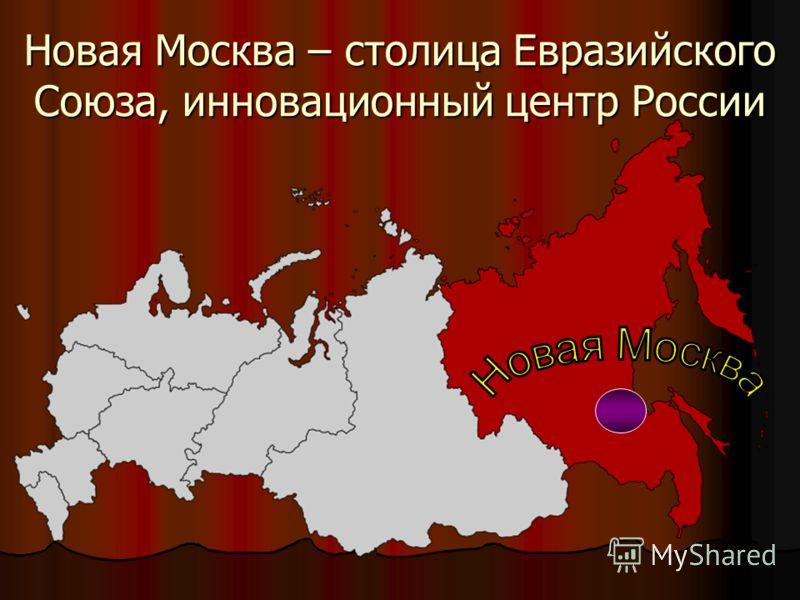 Новая Москва – столица Евразийского Союза, инновационный центр России