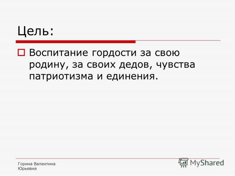 Горина Валентина Юрьевна Цель: Воспитание гордости за свою родину, за своих дедов, чувства патриотизма и единения.