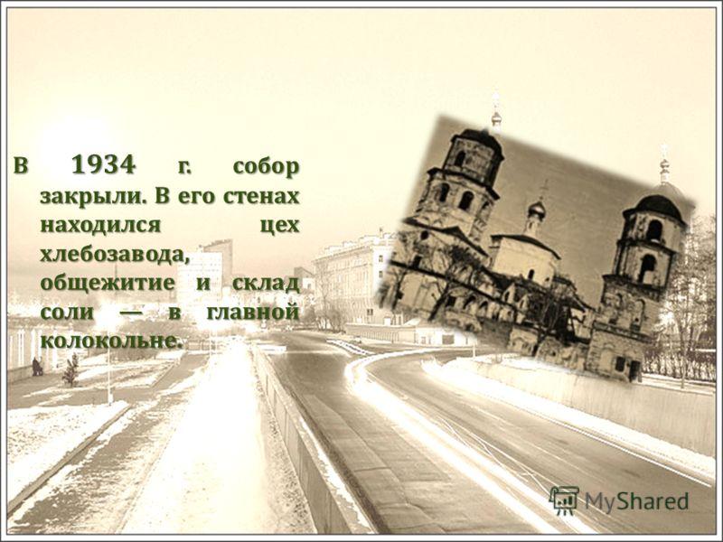 В 1934 г. собор закрыли. В его стенах находился цех хлебозавода, общежитие и склад соли в главной колокольне.