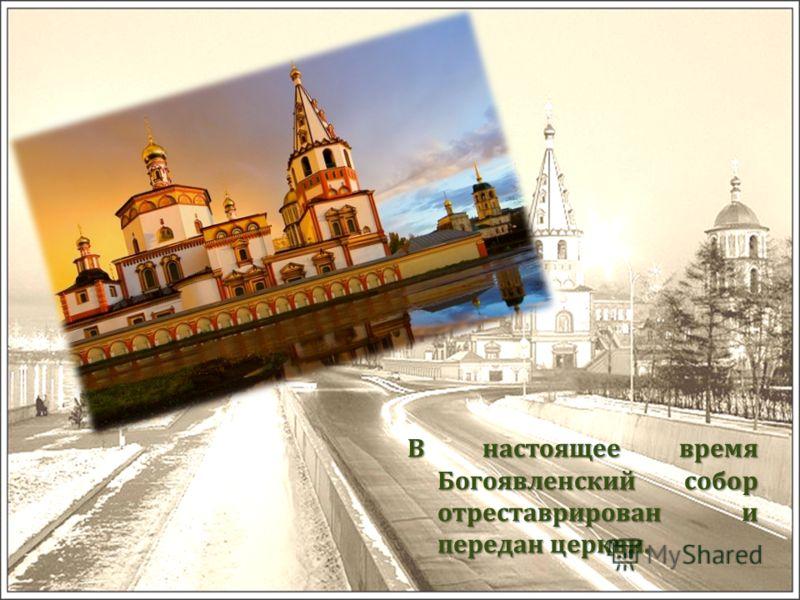 В настоящее время Богоявленский собор отреставрирован и передан церкви.