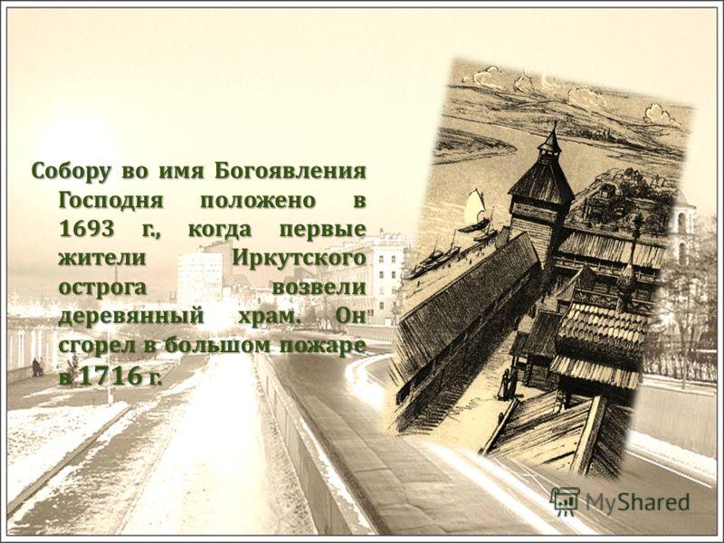 Собору во имя Богоявления Господня положено в 1693 г., когда первые жители Иркутского острога возвели деревянный храм. Он сгорел в большом пожаре в 1716 г.