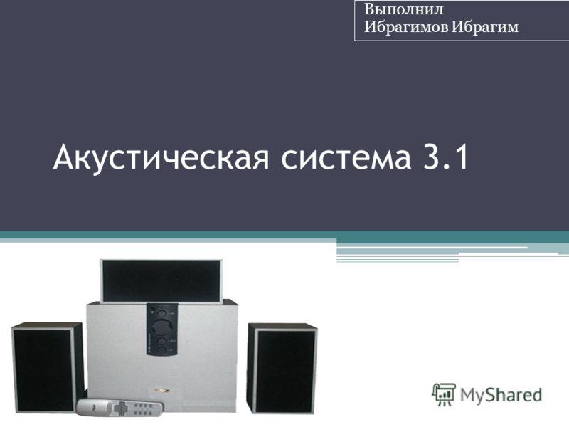 Акустическая система 3.1 Выполнил Ибрагимов Ибрагим