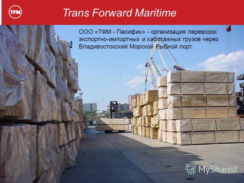 Trans Forward Maritime ООО «ТФМ - Пасифик» - организация перевозок экспортно-импортных и каботажных грузов через Владивостокский Морской Рыбной порт.