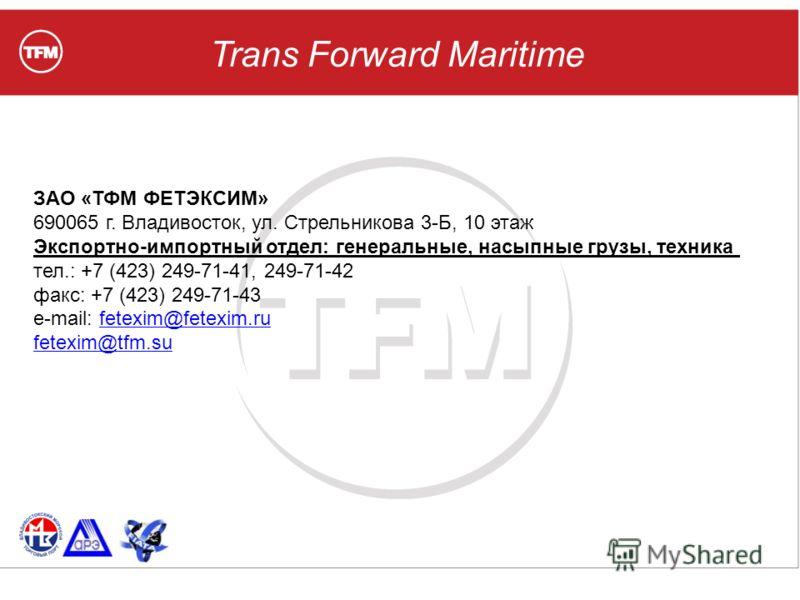 Trans Forward Maritime ЗАО «ТФМ ФЕТЭКСИМ» 690065 г. Владивосток, ул. Стрельникова 3-Б, 10 этаж Экспортно-импортный отдел: генеральные, насыпные грузы, техника тел.: +7 (423) 249-71-41, 249-71-42 факс: +7 (423) 249-71-43 e-mail: fetexim@fetexim.rufete